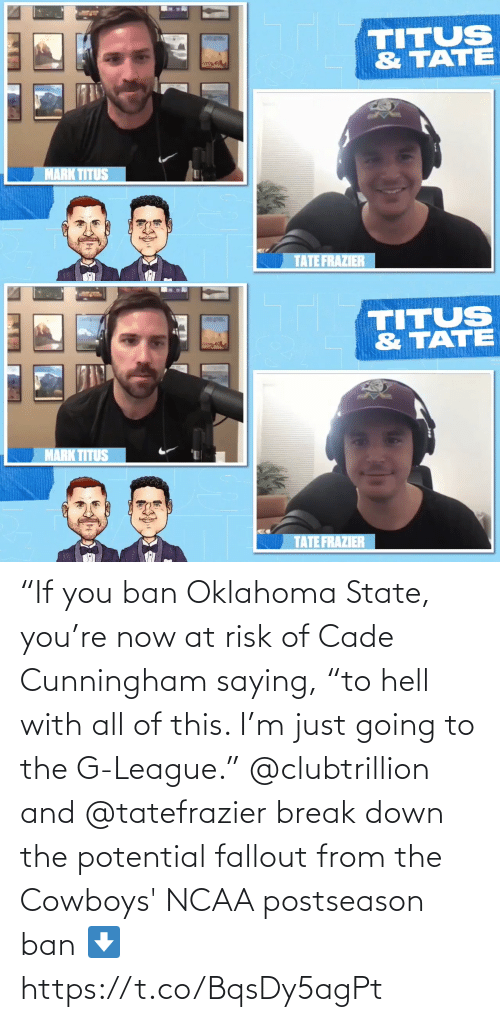 "Ban: ""If you ban Oklahoma State, you're now at risk of Cade Cunningham saying, ""to hell with all of this. I'm just going to the G-League.""  @clubtrillion and @tatefrazier break down the potential fallout from the Cowboys' NCAA postseason ban ⬇️ https://t.co/BqsDy5agPt"