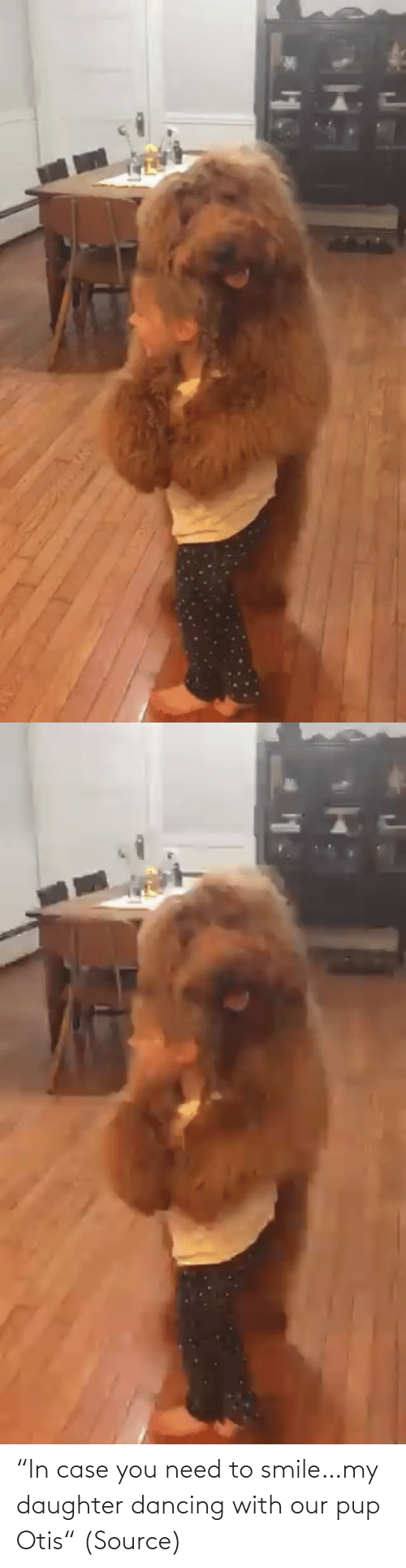 "Our: ""In case you need to smile…my daughter dancing with our pup Otis"" (Source)"