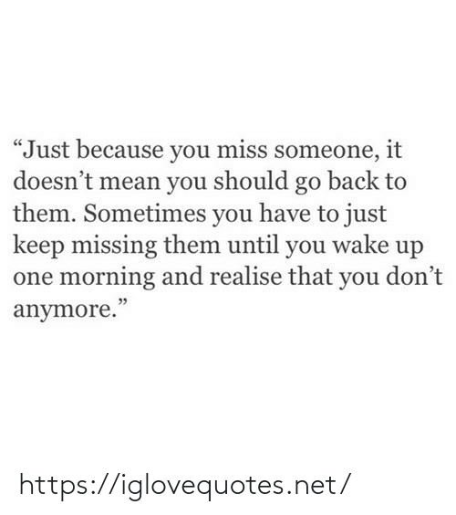 "You Should: ""Just because you miss someone, it  doesn't mean you should go back to  them. Sometimes you have to just  keep missing them until you wake up  one morning and realise that you don't  anymore."" https://iglovequotes.net/"