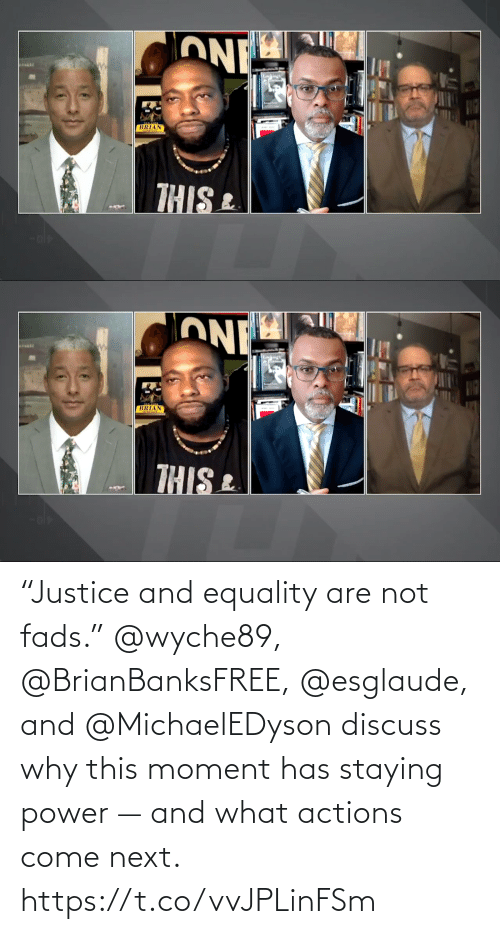 "come: ""Justice and equality are not fads.""  @wyche89, @BrianBanksFREE, @esglaude, and @MichaelEDyson discuss why this moment has staying power — and what actions come next. https://t.co/vvJPLinFSm"