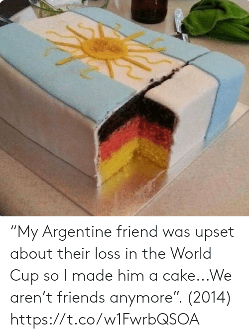 "Aren: ""My Argentine friend was upset about their loss in the World Cup so I made him a cake...We aren't friends anymore"". (2014) https://t.co/w1FwrbQSOA"