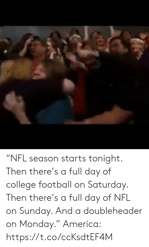 "America, College, and College Football: ""NFL season starts tonight. Then there's a full day of college football on Saturday. Then there's a full day of NFL on Sunday. And a doubleheader on Monday.""  America: https://t.co/ccKsdtEF4M"