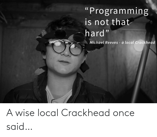 "Reeves: ""Programming  is not that  hard""  Michael Reeves - a local Crackhead A wise local Crackhead once said…"
