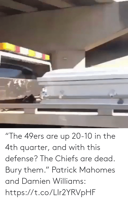 "Chiefs: ""The 49ers are up 20-10 in the 4th quarter, and with this defense? The Chiefs are dead. Bury them.""   Patrick Mahomes and Damien Williams: https://t.co/LIr2YRVpHF"