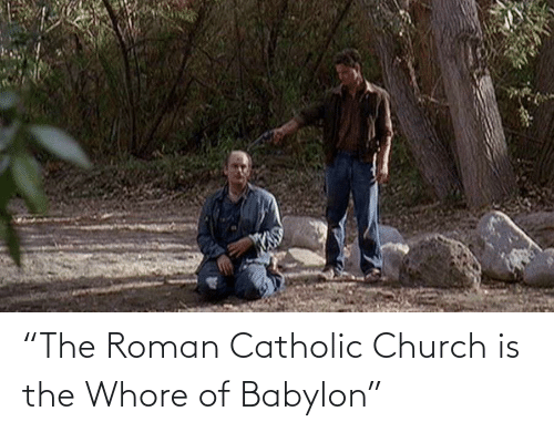 "Roman: ""The Roman Catholic Church is the Whore of Babylon"""