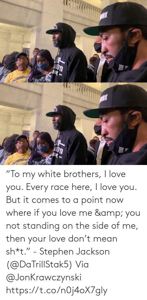 "brothers: ""To my white brothers, I love you. Every race here, I love you. But it comes to a point now where if you love me & you not standing on the side of me, then your love don't mean sh*t."" - Stephen Jackson (@DaTrillStak5)   Via @JonKrawczynski https://t.co/n0j4oX7gly"