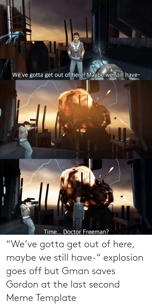 "get-out-of-here: ""We've gotta get out of here, maybe we still have-"" explosion goes off but Gman saves Gordon at the last second Meme Template"