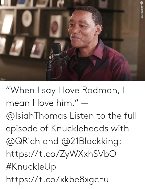 """I Say: """"When I say I love Rodman, I mean I love him."""" —@IsiahThomas  Listen to the full episode of Knuckleheads with @QRich and @21Blackking: https://t.co/ZyWXxhSVbO #KnuckleUp https://t.co/xkbe8xgcEu"""