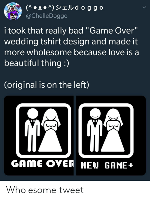 "Beautiful Thing: (^ • 2 ● ^) YIJL d oggo  @ChelleDoggo  CO  i took that really bad ""Game Over""  wedding tshirt design and made it  more wholesome because love is a  beautiful thing :)  (original is on the left)  GAME OVER NEW GAME+ Wholesome tweet"