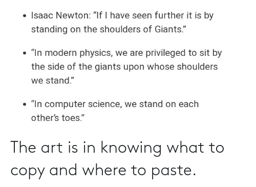 "Physics: • Isaac Newton: ""If I have seen further it is by  standing on the shoulders of Giants.""  • ""In modern physics, we are privileged to sit by  the side of the giants upon whose shoulders  we stand.""  • ""In computer science, we stand on each  other's toes."" The art is in knowing what to copy and where to paste."