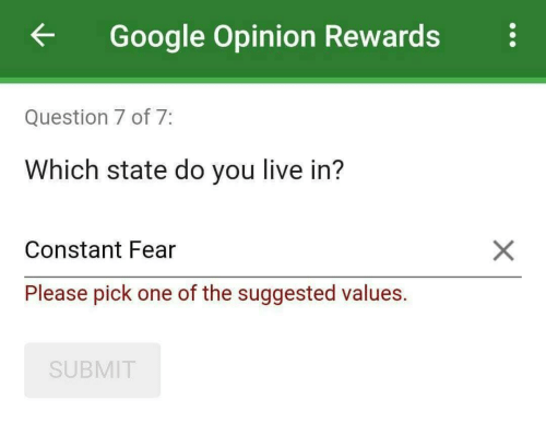 values: ←  Google Opinion Rewards  Question 7 of 7  Which state do you live in?  Constant Fear  Please pick one of the suggested values.  SUBMIT