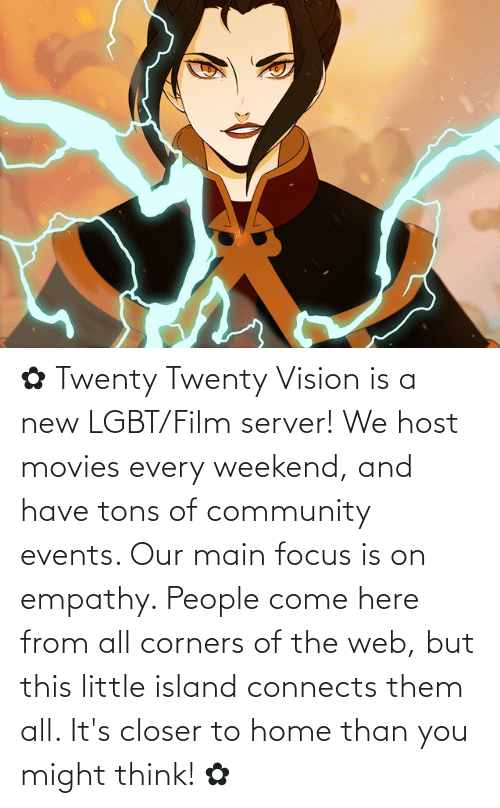 Empathy: ✿ Twenty Twenty Vision is a new LGBT/Film server! We host movies every weekend, and have tons of community events. Our main focus is on empathy. People come here from all corners of the web, but this little island connects them all. It's closer to home than you might think! ✿
