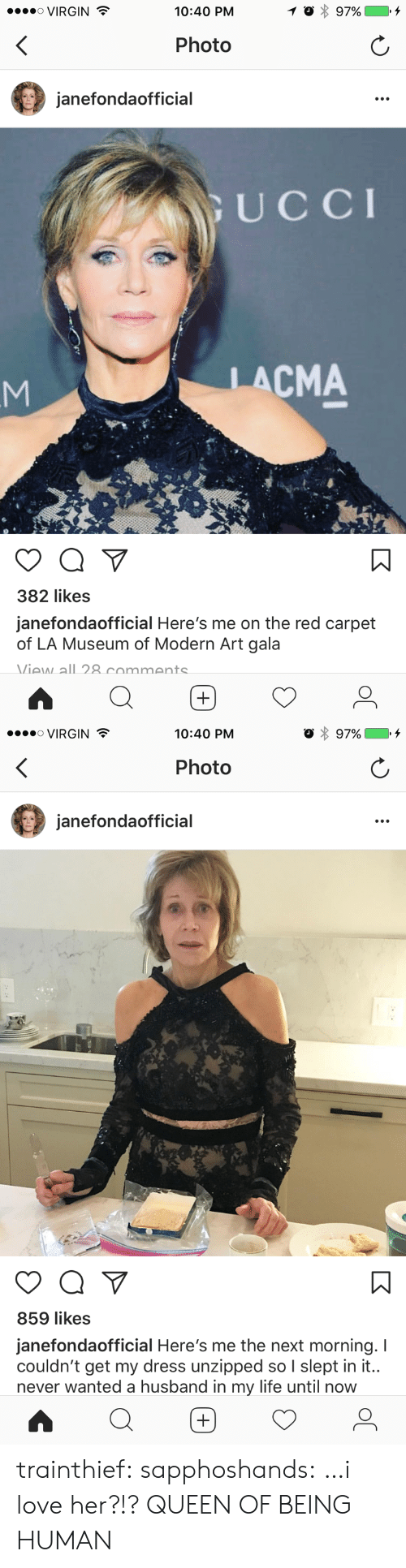 Life, Love, and Target: ....。VIRGIN  10:40 PM  Photo  janefondaofficial  UCCI  LACMA  382 likes  janefondaofficial Here's me on the red carpet  of LA Museum of Modern Art gala  Viaw all 8 commants   VIRGIN  10:40 PM  Photo  janefondaofficial  859 likes  janefondaofficial Here's me the next morning. I  couldn't get my dress unzipped so I slept in it..  never wanted a husband in my life until now trainthief: sapphoshands: …i love her?!? QUEEN OF BEING HUMAN