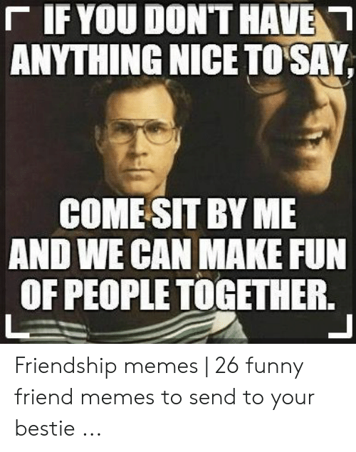 Funny, Memes, and Friendship: 「IF YOU DON'T HAVEN  ANYTHING NICE TO SAY,  COMESIT BY ME  AND WE CAN MAKE FUN  OF PEOPLE TOGETHER. Friendship memes | 26 funny friend memes to send to your bestie ...