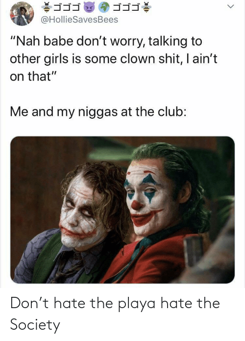 "my niggas: ゴゴゴ  ゴゴゴ  @HollieSavesBees  ""Nah babe don't worry, talking to  other girls is some clown shit, I ain't  on that""  Me and my niggas at the club: Don't hate the playa hate the Society"