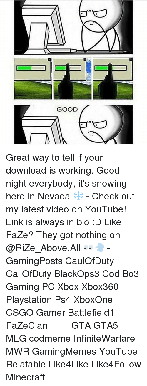 Relaters: ハ  GOOD Great way to tell if your download is working. Good night everybody, it's snowing here in Nevada ❄️ - Check out my latest video on YouTube! Link is always in bio :D Like FaZe? They got nothing on @RiZe_Above.All 👀💨 - GamingPosts CaulOfDuty CallOfDuty BlackOps3 Cod Bo3 Gaming PC Xbox Xbox360 Playstation Ps4 XboxOne CSGO Gamer Battlefield1 FaZeClan بوس_ستيشن GTA GTA5 MLG codmeme InfiniteWarfare MWR GamingMemes YouTube Relatable Like4Like Like4Follow Minecraft