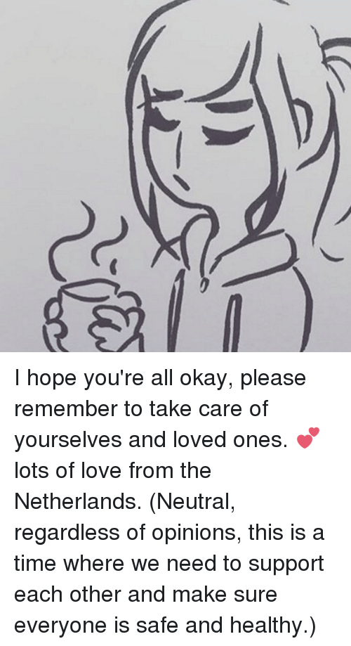 Opinionating: ーに  ga I hope you're all okay, please remember to take care of yourselves and loved ones. 💕 lots of love from the Netherlands.  (Neutral, regardless of opinions, this is a time where we need to support each other and make sure everyone is safe and healthy.)