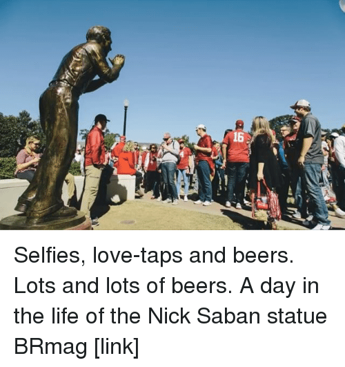 The Nick: ー Selfies, love-taps and beers. Lots and lots of beers. A day in the life of the Nick Saban statue BRmag [link]