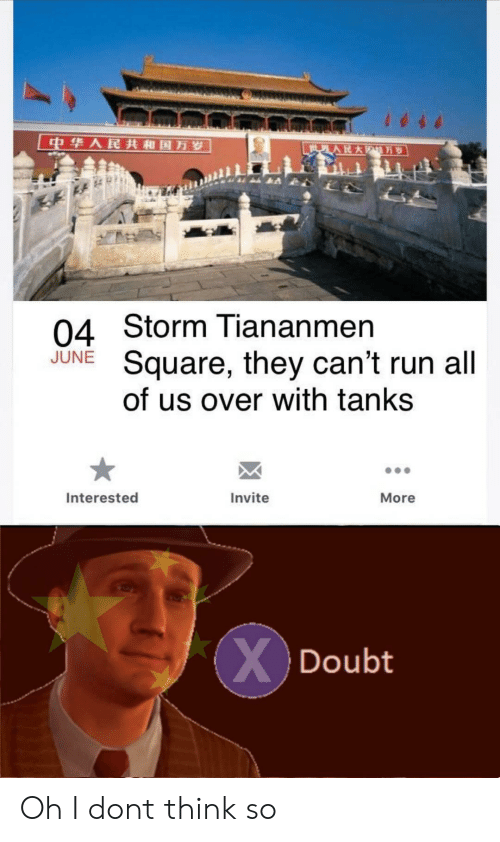 tanks: 中华人民共和国万岁  世界人民大  万岁  04 Storm Tiananmen  Square, they can't run all  of us over with tanks  JUNE  Interested  Invite  More  XDoubt Oh I dont think so