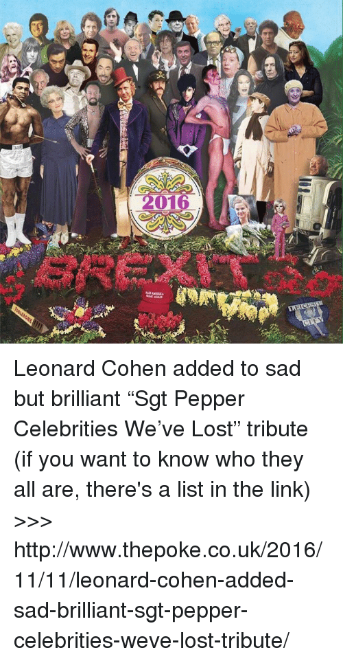 """leonard cohen: 冰)orat  me ore  vxrxv tree  e  910  LO  B Leonard Cohen added to sad but brilliant """"Sgt Pepper Celebrities We've Lost"""" tribute (if you want to know who they all are, there's a list in the link)  >>> http://www.thepoke.co.uk/2016/11/11/leonard-cohen-added-sad-brilliant-sgt-pepper-celebrities-weve-lost-tribute/"""
