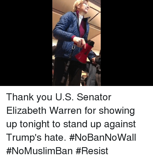Trump Hate: /女 Thank you U.S. Senator Elizabeth Warren for showing up tonight to stand up against Trump's hate. #NoBanNoWall #NoMuslimBan #Resist