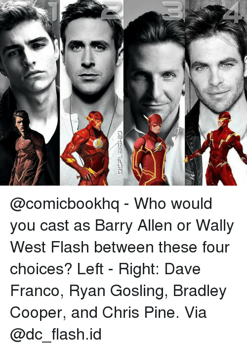 Bradley Cooper: 尸 ー︼rlID  ご @comicbookhq - Who would you cast as Barry Allen or Wally West Flash between these four choices? Left - Right: Dave Franco, Ryan Gosling, Bradley Cooper, and Chris Pine. Via @dc_flash.id