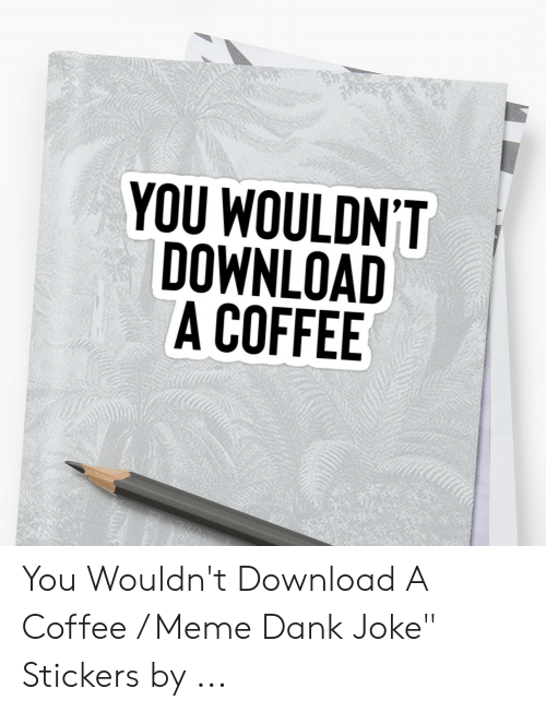 """Dank Joke: 犿  YOU WOULDN'T  DOWNLOAD  A COFFEE You Wouldn't Download A Coffee / Meme Dank Joke"""" Stickers by ..."""