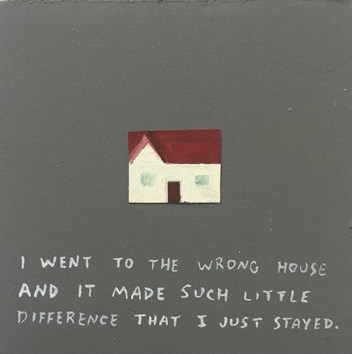 House, Made, and Such: 钏.  WENT TO THE WRONG HOUSE  AND IT MADE SUCH LITTLE  DIFFERENCE THAT I JUST STAYED.