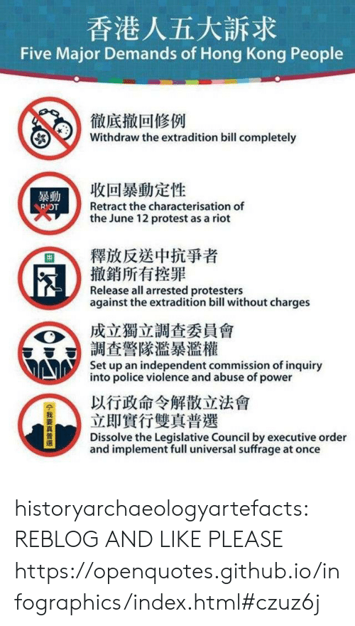 abuse: 香港人五大訴求  Five Major Demands of Hong Kong People  徹底撤回修例  Withdraw the extradition bill completely  收回暴動定性  暴動  Retract the characterisation of  RIOT  the June 12 protest as a riot  釋放反送中抗爭者  撤銷所有控罪  Release all arrested protesters  against the extradition bill without charges  成立獨立調查委員會  調查警隊濫暴濫權  Set up an independent commission of inquiry  into police violence and abuse of power  以行政命令解散立法會  立即實行雙真普選  Dissolve the Legislative Council by executive order  and implement full universal suffrage at once  14我要真普選 historyarchaeologyartefacts:  REBLOG AND LIKE PLEASE https://openquotes.github.io/infographics/index.html#czuz6j