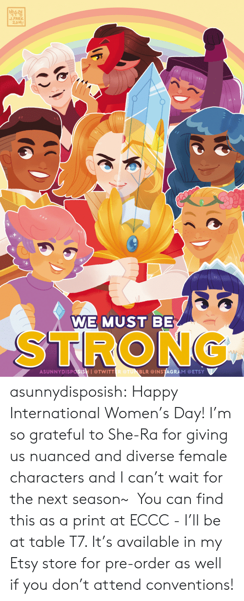 be strong: |박수령  J.PARK  2.019  WE MUST BE  STRONG  ASUNNYDISPasisH I@TWITTER @TUNBLR @INSTAGRAM @ETSY asunnydisposish: Happy International Women's Day! I'm so grateful to She-Ra for giving us nuanced and diverse female characters and I can't wait for the next season~ You can find this as a print at ECCC - I'll be at table T7. It's available in my Etsy store for pre-order as well if you don't attend conventions!
