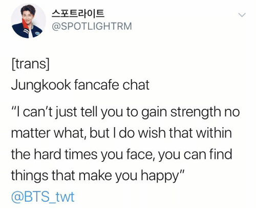"Chat, Happy, and Bts: 스포트라이트  @SPOTLIGHTRM  [trans]  Jungkook fancafe chat  ""I can't just tell you to gain strength no  matter what, but I do wish that within  the hard times you face, you can find  things that make you happy""  @BTS_twt"