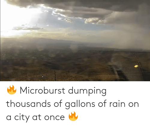 dumping: 🔥 Microburst dumping thousands of gallons of rain on a city at once 🔥