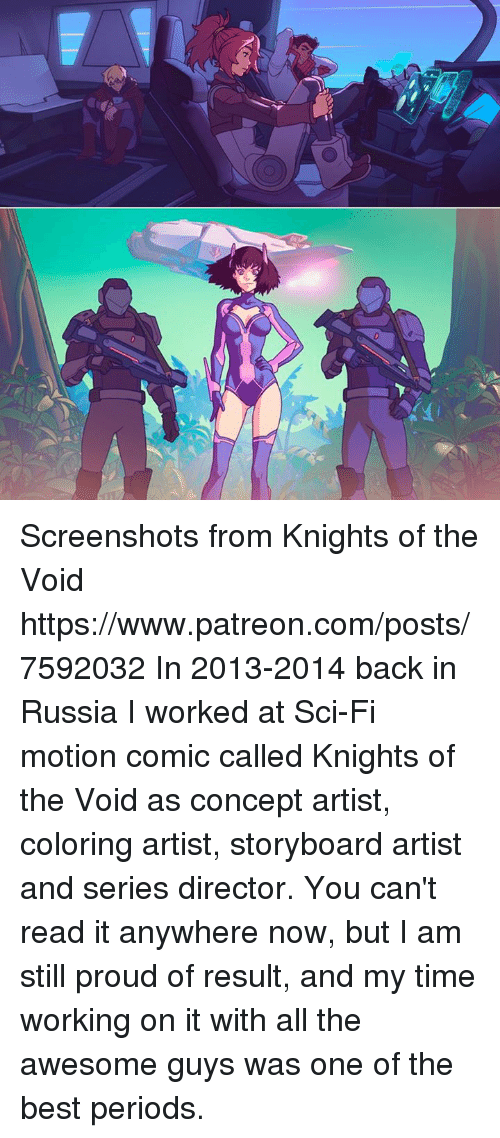 storyboard: 0  セ Screenshots from Knights of the Void  https://www.patreon.com/posts/7592032  In 2013-2014 back in Russia I worked at Sci-Fi motion comic called Knights of the Void as concept artist, coloring artist, storyboard artist and series director.  You can't read it anywhere now, but I am still proud of result, and my time working on it with all the awesome guys was one of the best periods.