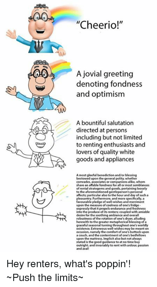 """Fonded: 0.0  """"Cheerio!""""  A jovial greeting  denoting fondness  and optimism  A bountiful salutation  directed at persons  including but not limited  to renting enthusiasts and  lovers of quality white  goods and appliances  A most gleeful benediction and/or blessing  bestowed upon thegeneral polity, whether  comrades, associates or companions alike, whom  share an affable fondness for all or most semblances  of rental strategems and goods, pertaining loosely  to the aforementioned gentleperson's personal  affects particular also to the hour and day of such a  pleasantry. Furthermore, and more specifically, a  favourable pledge of well-wishes and merriment  upon the measure of coolness of one's fridge  expressly that it propels endurance and freshness  into the produce of its renters: coupled with amiable  desire for the soothing ambience and overall  robustness of the rotation of one's dryer, alludin  herewith to the greater metaphorical blessing of a  graceful seasonal turning throughout one's worldly  existence Extraneous well-wishes may be meant on  occasion, namely the comfort of one's buttock upon  a couch, and the contentment of one's bedfellows  upon the mattress. Implicit also but not always  stated is the good guidance to at no time buy  outright, and invariably to rent withardour, passion  and zeal! Hey renters, what's poppin'!  ~Push the limits~"""