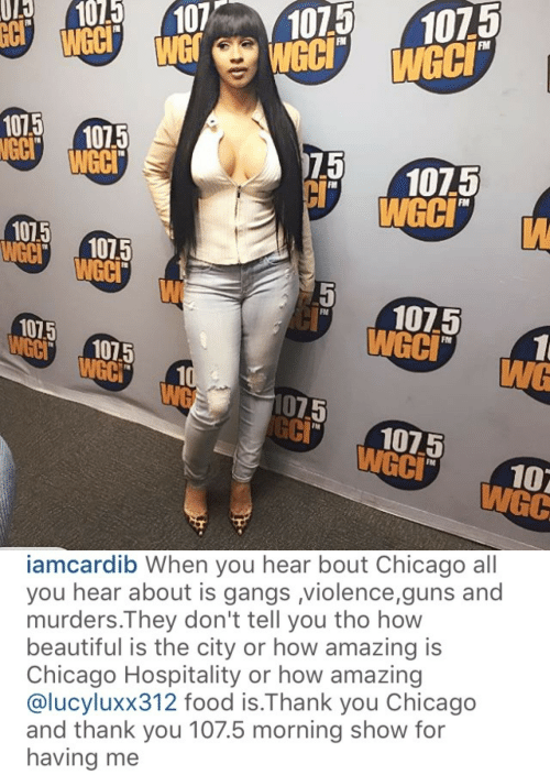 hospitality: 0 01071075  FM  WeC  GC 1075  WeCI  1075  75  105  WGC  FM  FIM  10 1015  WCCI  107.5  FM  1015  GC1075  WGC  CI 1075  FN  WGC   iamcardib When you hear bout Chicago all  you hear about is gangs violence,guns and  murders.They don't tell you tho how  beautiful is the city or how amazing is  Chicago Hospitality or how amazing  @lucyluxx312 food is.Thank you Chicago  and thank you 107.5 morning show for  having me