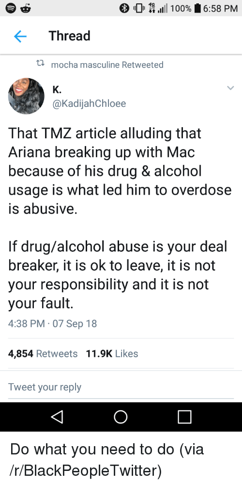 Overdose: 0 \111 100%  6:58 PM  Thread  t  mocha masculine Retweeted  K.  @KadijahChloee  That TMZ article alluding that  Ariana breaking up with Mac  because of his drug & alcohol  usage is what led him to overdose  is abusive  If drug/alcohol abuse is your deal  breaker, it is ok to leave, it is not  your responsibility and it is not  your fault.  4:38 PM 07 Sep 18  4,854 Retweets 11.9K Likes  Tweet your reply Do what you need to do (via /r/BlackPeopleTwitter)