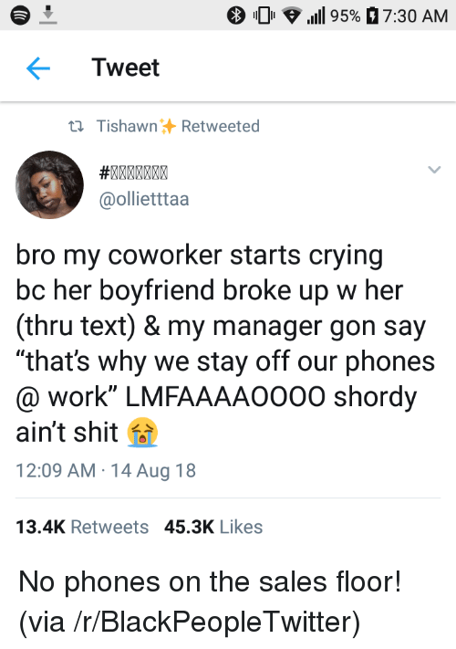 """Blackpeopletwitter, Crying, and Shit: 0 .111 95%  7:30 AM  Tweet  ti TishawnRetweeted  @ollietttaa  bro my coworker starts crying  bc her boyfriend broke up w her  (thru text) & my manager gon say  """"that's why we stay off our phones  @ work"""" LMFAAAAO000 shordy  ain't shit f  12:09 AM 14 Aug 18  13.4K Retweets 45.3K Likes No phones on the sales floor! (via /r/BlackPeopleTwitter)"""