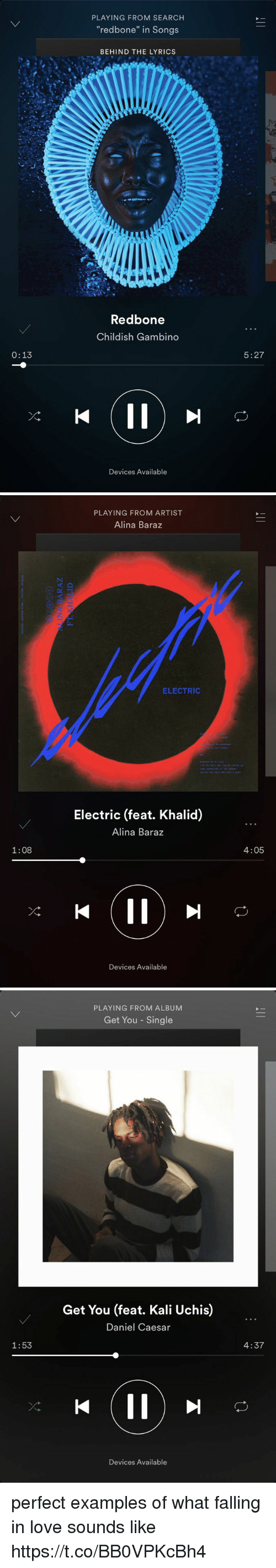 """Childish Gambino, Funny, and Love: 0:13  PLAYING FROM SEARCH  """"redbone"""" in Songs  BEHIND THE LYRICS  Redbone  Childish Gambino  Devices Available  5:27   1:08  PLAYING FROM ARTIST  Alina Baraz  ELECTRIC  Electric (feat. Khalid)  Alina Baraz  Devices Available  4:05   1:53  PLAYING FROM ALBUM  Get You Single  Get You (feat. Kali Uchis)  Daniel Caesar  Devices Available  4:37 perfect examples of what falling in love sounds like https://t.co/BB0VPKcBh4"""