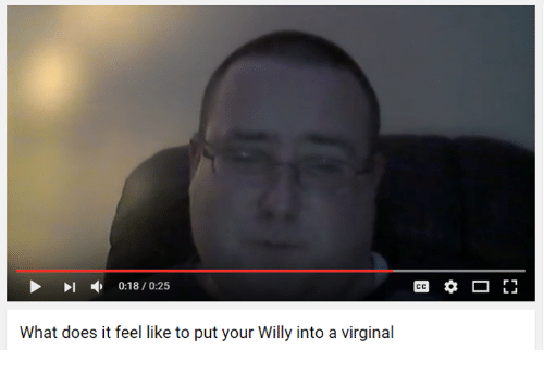 willies: 0:18/0:25  What does it feel like to put your Willy into a virginal  r 1