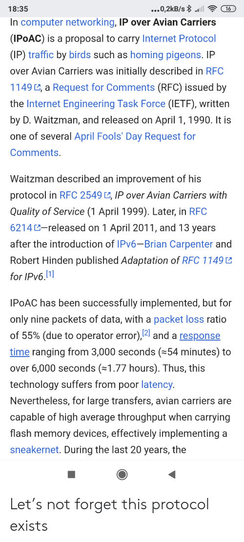 Operator: ...0,2kB/s l  18:35  16  In computer networking, IP over Avian Carriers  (IPOAC) is a proposal to carry Internet Protocol  (IP) traffic by birds such as homing pigeons. IP  over Avian Carriers was initially described in RFC  1149 , a Request for Comments (RFC) issued by  the Internet Engineering Task Force (IETF), written  by D. Waitzman, and released on April 1, 1990. It is  one of several April Fools' Day Request for  Comments.  Waitzman described an improvement of his  protocol in RFC 2549 , IP over Avian Carriers with  Quality of Service (1 April 1999). Later, in RFC  6214-released on 1 April 2011, and 13 years  after the introduction of IPV6-Brian Carpenter and  Robert Hinden published Adaptation of RFC 1149  for IPv6.1]  IPOAC has been successfully implemented, but for  only nine packets of data, with a packet loss ratio  of 55% (due to operator error),4 and a response  time ranging from 3,000 seconds (54 minutes) to  over 6,000 seconds (1.77 hours). Thus, this  technology suffers from poor latency.  Nevertheless, for large transfers, avian carriers are  capable of high average throughput when carrying  flash memory devices, effectively implementing a  sneakernet. During the last 20 years, the Let's not forget this protocol exists