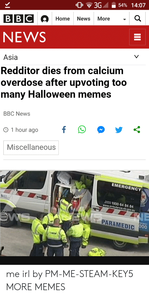 Overdose: 0 3G -54% 14:07  Home News More  NEWS  Asia  Redditor dies from calcium  overdose after upvoting too  many Halloween memes  BBC NewS  O 1 hour ago  Miscellaneous  EMERGENCY  1800 64 84 84  PARAMEDIC me irl by PM-ME-STEAM-KEY5 MORE MEMES