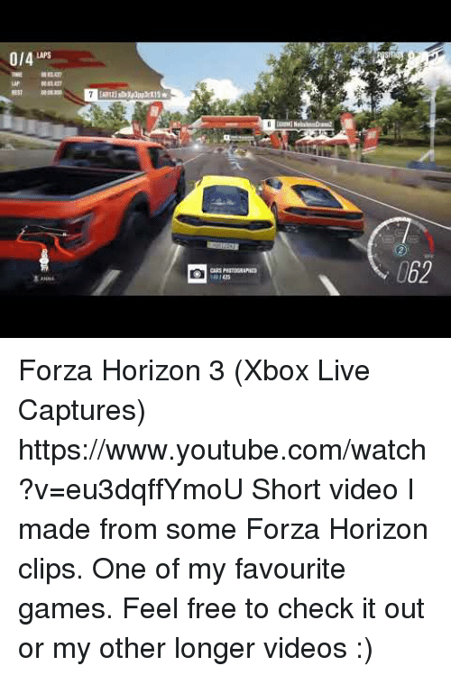 laps: 0/4 LAPS  062 Forza Horizon 3 (Xbox Live Captures) https://www.youtube.com/watch?v=eu3dqffYmoU  Short video I made from some Forza Horizon clips. One of my favourite games. Feel free to check it out or my other longer videos :)