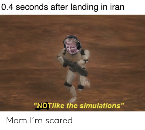 "landing: 0.4 seconds after landing in iran  ""NOTlike the simulations"" Mom I'm scared"