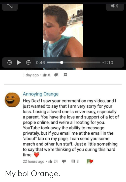 "Love, Saw, and Sorry: 0:46  15  15/  -2:10  1 day ago  Annoying Orange  Hey Dex! I saw your comment on my video, and I  just wanted to say that I am very sorry for your  loss. Losing a loved one is never easy, especially  a parent. You have the love and support of a lot of  people online, and we're all rooting for you.  YouTube took away the ability to message  privately, but if you email me at the email in the  ""about"" tab on my page, I can send you some  merch and other fun stuff. Just a little something  to say that we're thinking of you during this hard  time  22 hours ago  24 My boi Orange."
