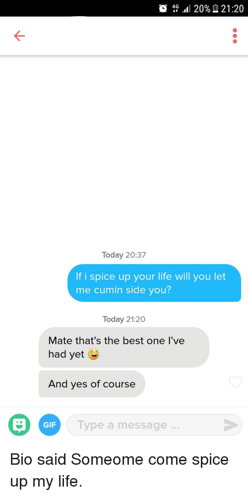 Gif, Life, and Best: 0 4G.Il 20% A 21:20  Today 20:37  If i spice up your life will you let  me cumin side you?  Today 21:20  Mate that's the best one l've  had yet G  And yes of course  Type a message..  GIF Bio said Someome come spice up my life.