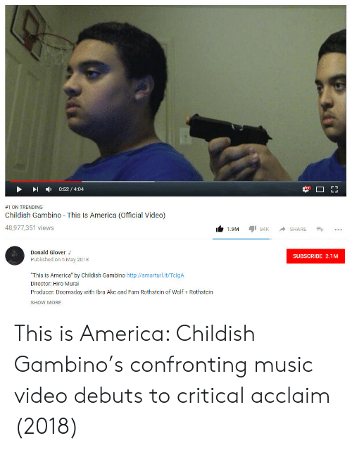 "America, Childish Gambino, and Donald Glover: -  0:52 / 4:04  #1 ON TRENDING  Childish Gambino This Is America (Official Video)  48,977,351 views  1.9M 84 SHARE  Donald Glover  Published on 5 May 2018  SUBSCRIBE 2.1M  ""This is America"" by Childish Gambino http://smarturl.it/TclgA  Director: Hiro Murai  Producer: Doomsday with Ibra Ake and Fam Rothstein of Wolf Rothstein  SHOW MORE This is America: Childish Gambino's confronting music video debuts to critical acclaim (2018)"