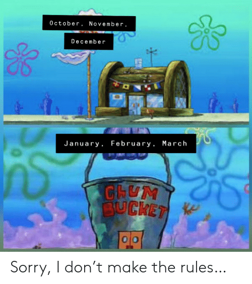 february: 0 ctober, November,  December  January February , March  CHUM  BUCKET Sorry, I don't make the rules…