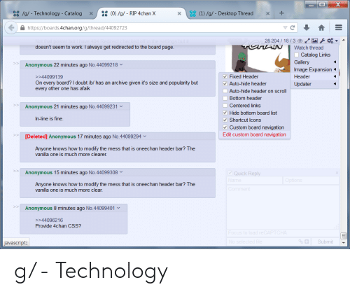 4Chan X: (0)/g/ RIP 4chan X  (1)/g/- Desktop Thread  a/g/- Technology - Catalog  X  https://boards.4chan.org/g/thread/44092723  28 204/18/3 O  tthat poster but have 404 R  doesn't seem to work. I always get redirected to the board page.  off in the settings but it  vunAN  Watch thread  Catalog Links  Gallery  Anonymous 22 minutes ago No.44099218  Image Expansion  Fixed Header  Header  >>44099139  On every board? I doubt /b/ has an archive given it's size and popularity but  every other one has afaik  Auto-hide header  Updater  Auto-hide header on scroll  Bottom header  Centered links  Hide bottom board list  Shortcut lcons  Custom board navigation  >>  Anonymous 21 minutes ago No.44099231  In-line is fine.  Edit custom board navigation  [Deleted] Anonymous 17 minutes ago No. 44099294  Anyone knows how to modify the mess that is oneechan header bar? The  vanilla one is much more clearer  Quick Reply  Name  Anonymous 15 minutes ago No.44099308  Options  Anyone knows how to modify the mess that is oneechan header bar? The  vanilla one is much more clear.  Comment  Anonymous 8 minutes ago No.44099401  >>44096216  Provide 4chan CSS?  Focus to load reCAPTCHA  No selected file  % Submit  javascript:; g/ - Technology