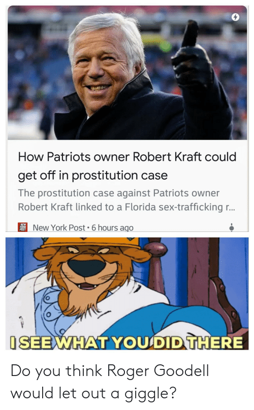 New York, New York Post, and Nfl: 0  How Patriots owner Robert Kraft could  get off in prostitution case  The prostitution case against Patriots owner  Robert Kraft linked to a Florida sex-traffickingr..  NEW  POS  New York Post 6 hours ago  SEEWHAT YOUSDIDTHERE Do you think Roger Goodell would let out a giggle?
