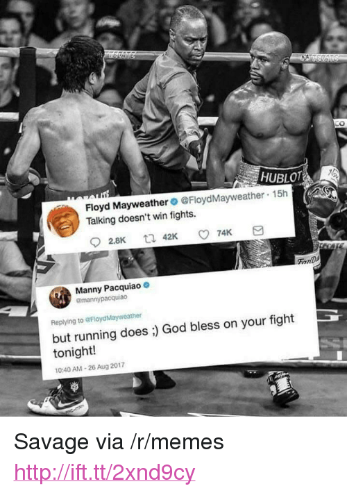 "Floyd Mayweather, God, and Manny Pacquiao: 0  HUBLOT  Floyd Mayweather@FloydMayweather  Talking doesn't win fights.  15h  FonD  Manny Pacquiao  @mannypacquiao  Replying to @FloydMayweather  but running does ;) God bless on your fight  tonight!  0:40 AM-26 Aug 2017 <p>Savage via /r/memes <a href=""http://ift.tt/2xnd9cy"">http://ift.tt/2xnd9cy</a></p>"